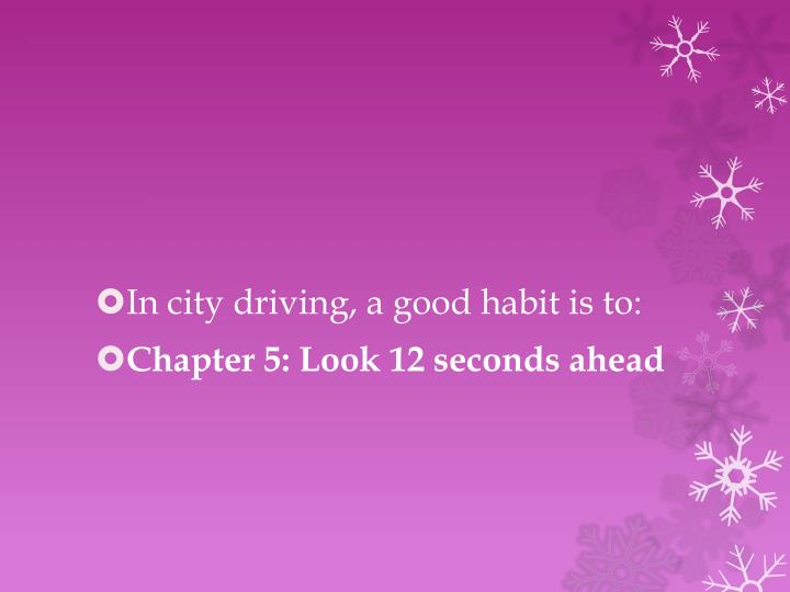 In city driving, a good habit is to: