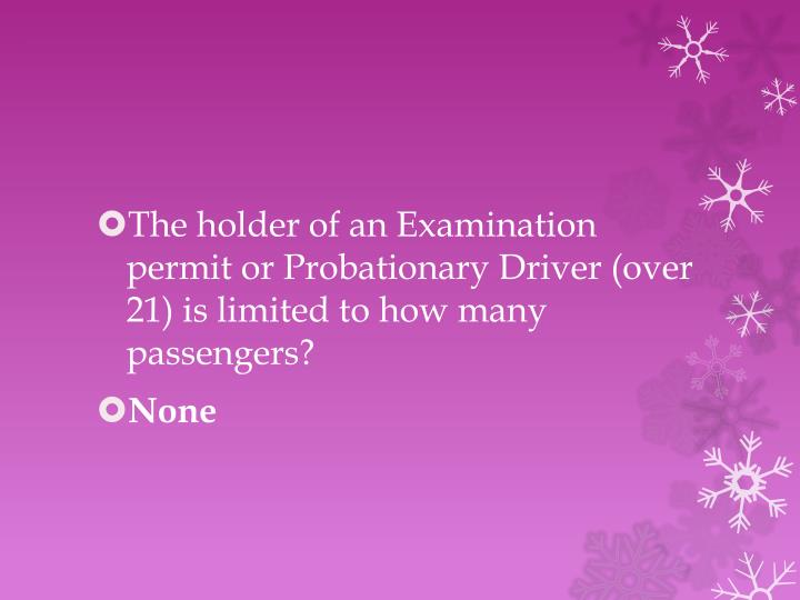 The holder of an Examination permit or Probationary Driver (over 21) is limited to how many passengers?