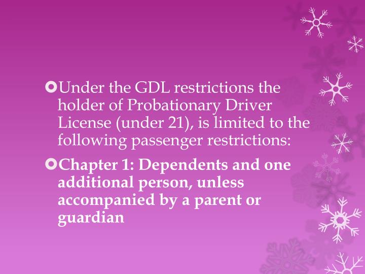 Under the GDL restrictions the holder of Probationary Driver License (under 21), is limited to the following passenger restrictions: