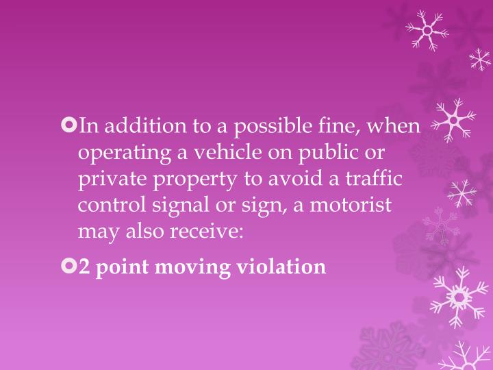 In addition to a possible fine, when operating a vehicle on public or private property to avoid a traffic control signal or sign, a motorist may also receive: