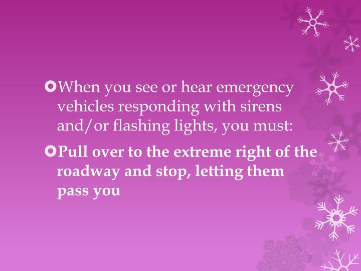 When you see or hear emergency vehicles responding with sirens and/or flashing lights, you must: