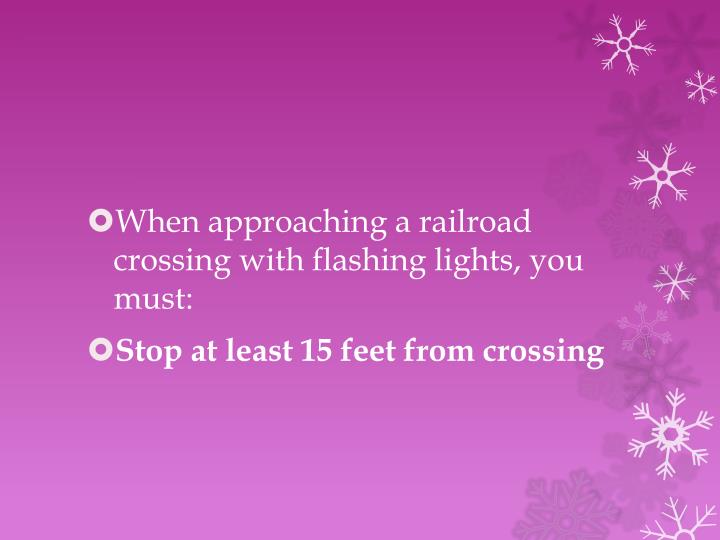 When approaching a railroad crossing with flashing lights, you must: