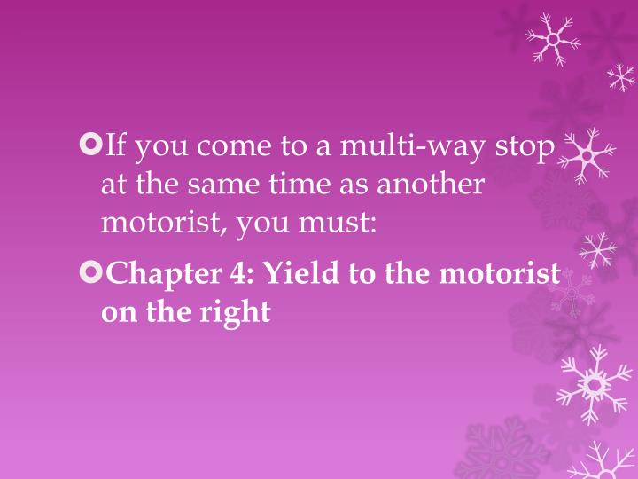 If you come to a multi-way stop at the same time as another motorist, you must: