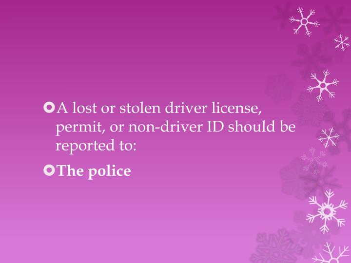 A lost or stolen driver license, permit, or non-driver ID should be reported to: