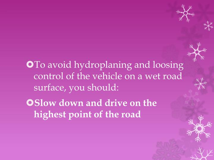 To avoid hydroplaning and loosing control of the vehicle on a wet road surface, you should: