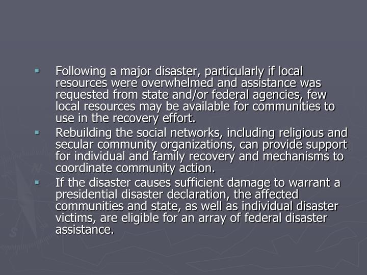 Following a major disaster, particularly if local resources were overwhelmed and assistance was requested from state and/or federal agencies, few local resources may be available for communities to use in the recovery effort.
