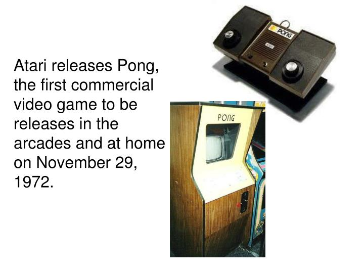 Atari releases Pong, the first commercial video game to be releases in the arcades and at home on November 29, 1972.