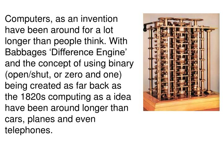 Computers, as an invention have been around for a lot longer than people think. With