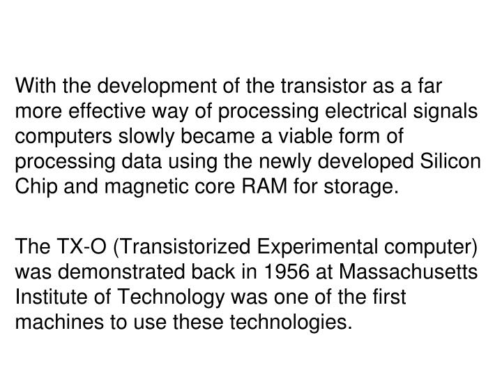 With the development of the transistor as a far more effective way of processing electrical signals computers slowly became a viable form of processing data using the newly developed Silicon Chip and
