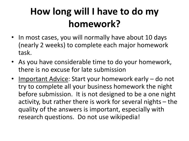 How long will I have to do my homework?