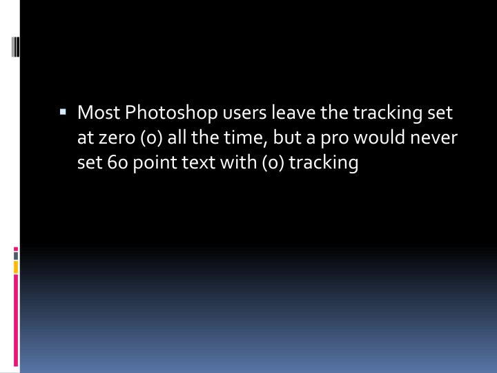 Most Photoshop users leave the tracking set at zero (0) all the time, but a pro would never set 60 point text with (0) tracking