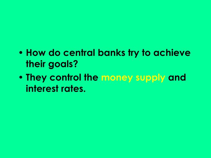 How do central banks try to achieve their goals?