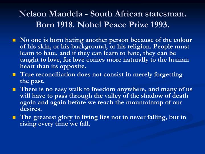 Nelson Mandela - South African statesman. Born 1918. Nobel Peace Prize 1993.