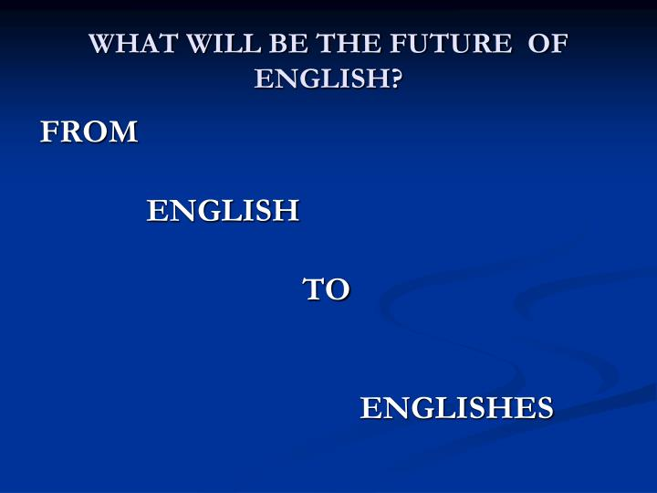 WHAT WILL BE THE FUTURE  OF ENGLISH?