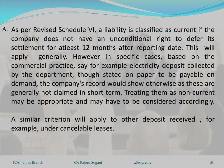As per Revised Schedule VI, a liability is classified as current if the company does not have an unconditional right to defer its settlement for atleast 12 months after reporting date. This  will apply  generally. However in specific cases, based on the commercial practice, say for example electricity deposit collected by the department, though stated on paper to be payable on demand, the company's record would show otherwise as these are generally not claimed in short term. Treating them as non-current may be appropriate and may have to be considered accordingly.