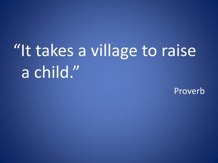 """It takes a village to raise a child."""