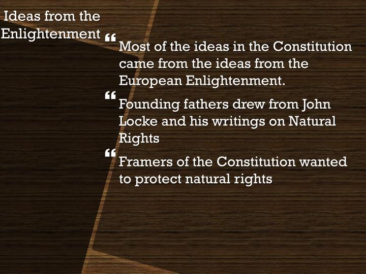 Most of the ideas in the Constitution came from the ideas from the European Enlightenment.