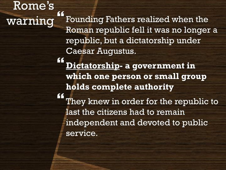 Founding Fathers realized when the Roman republic fell it was no longer a republic, but a dictatorship under Caesar Augustus.