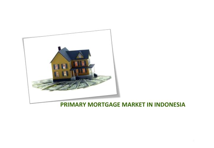 PRIMARY MORTGAGE MARKET IN INDONESIA