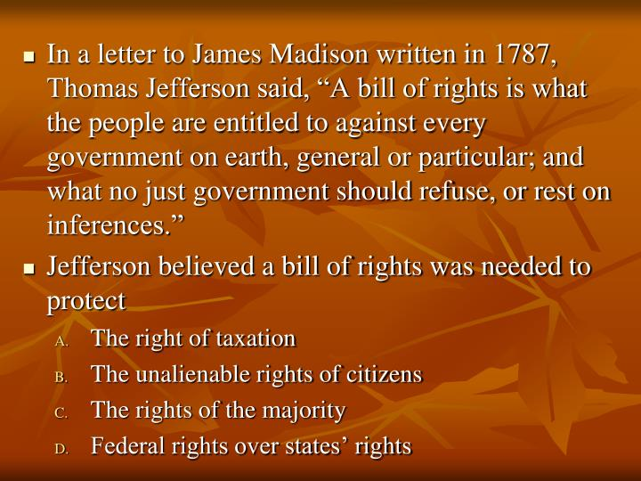 "In a letter to James Madison written in 1787, Thomas Jefferson said, ""A bill of rights is what the people are entitled to against every government on earth, general or particular; and what no just government should refuse, or rest on inferences."""