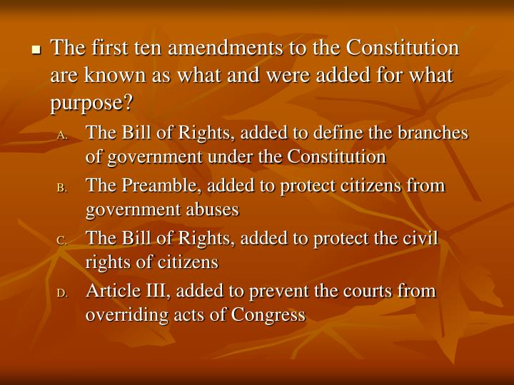 The first ten amendments to the Constitution are known as what and were added for what purpose?