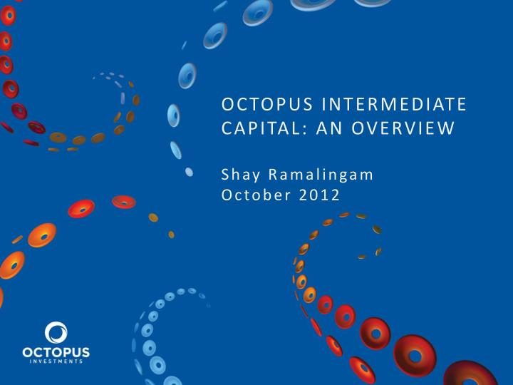 Octopus intermediate capital an overview shay ramalingam october 2012