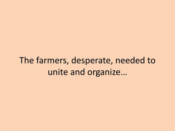 The farmers, desperate, needed to unite and organize…
