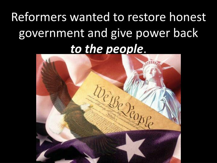 Reformers wanted to restore honest government and give power back