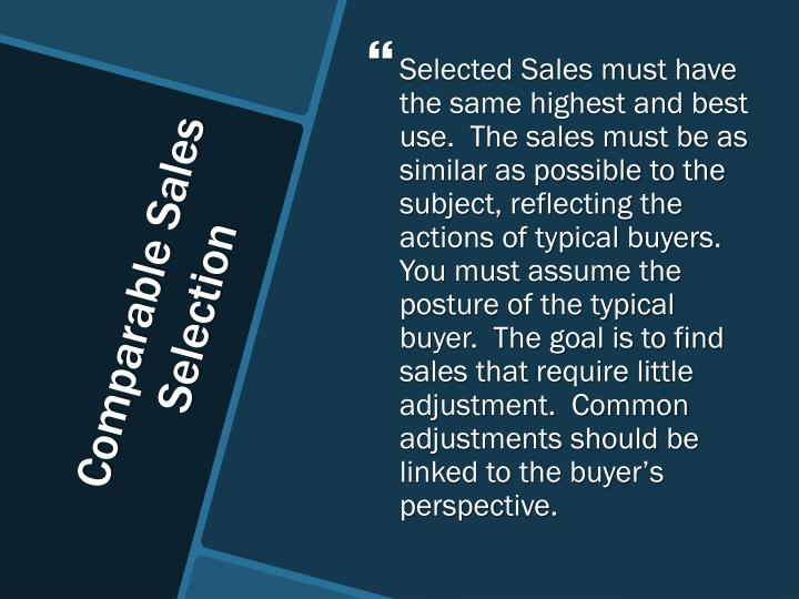 Selected Sales must have the same highest and best use.  The sales must be as similar as possible to the subject, reflecting the actions of typical buyers.  You must assume the posture of the typical buyer.  The goal is to find sales that require little adjustment.  Common adjustments should be linked to the buyer's perspective.