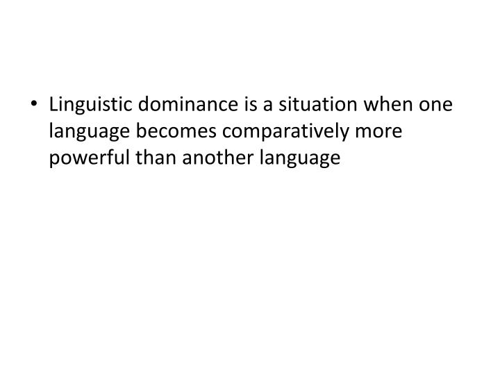Linguistic dominance is a situation when one language becomes comparatively more powerful than another language