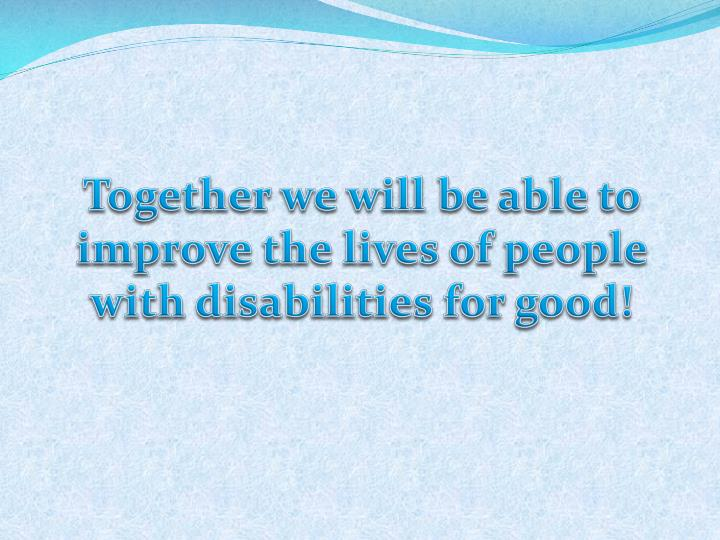 Together we will be able to improve the lives of people with disabilities for good