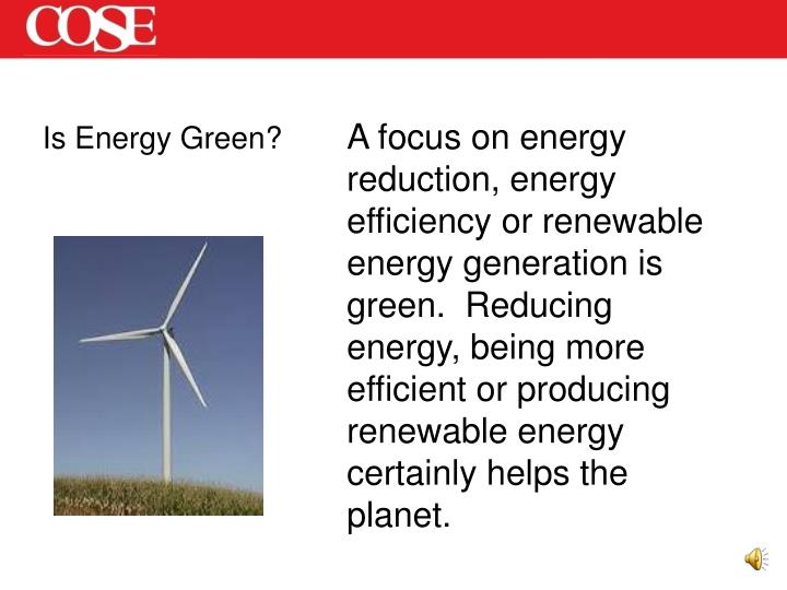 A focus on energy reduction, energy efficiency or renewable energy generation is green.  Reducing energy, being more efficient or producing renewable energy certainly helps the planet.