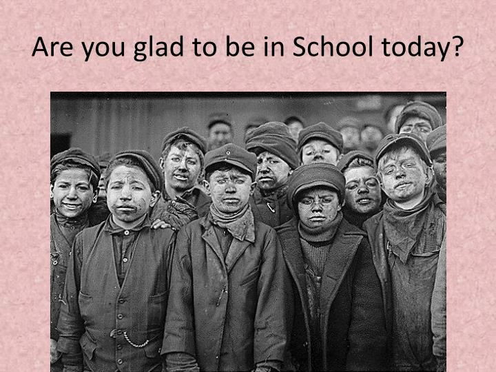 Are you glad to be in School today?