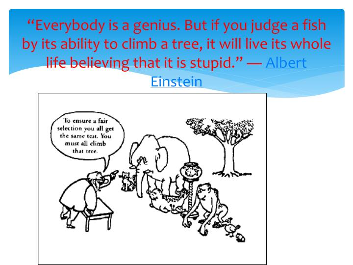"""Everybody is a genius. But if you judge a fish by its ability to climb a tree, it will live its w..."