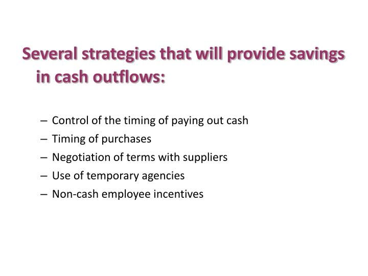 Several strategies that will provide savings in cash outflows: