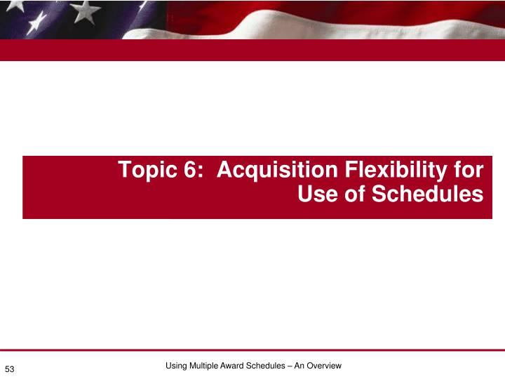 Topic 6:  Acquisition Flexibility for Use of Schedules