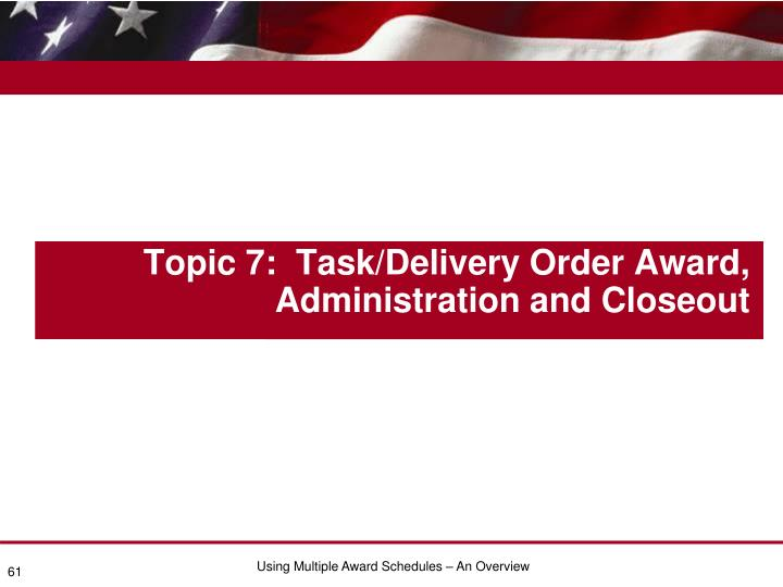 Topic 7:  Task/Delivery Order Award, Administration and Closeout