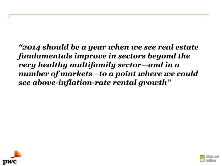 """2014 should be a year when we see real estate fundamentals improve in sectors beyond the very healthy multifamily sector—and in a number of markets—to a point where we could see above-inflation-rate rental growth"""
