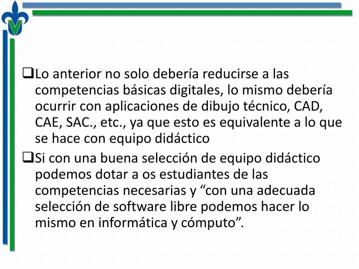 Lo anterior no solo debería reducirse a las competencias básicas digitales, lo mismo debería ocurrir con aplicaciones de dibujo técnico, CAD, CAE, SAC., etc., ya que esto es equivalente a lo que se hace con equipo