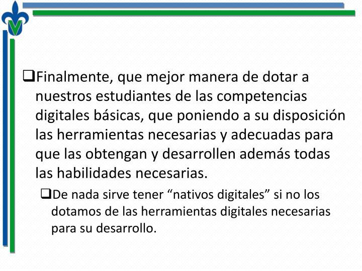 Finalmente, que mejor manera de dotar a nuestros estudiantes de las competencias digitales básicas, que poniendo a su disposición las herramientas necesarias y adecuadas para que las obtengan y desarrollen