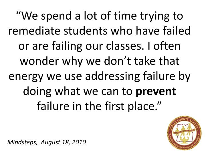 """We spend a lot of time trying to remediate students who have failed or are failing our classes. I..."