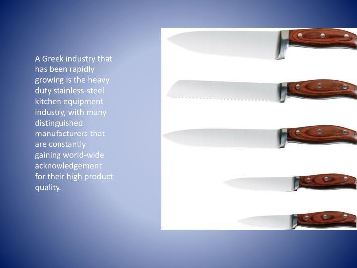 A Greek industry that has been rapidly growing is the heavy duty stainless-steel