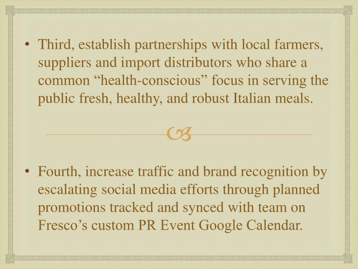 "Third, establish partnerships with local farmers, suppliers and import distributors who share a common ""health-conscious"" focus in serving the public fresh, healthy, and robust Italian meals."