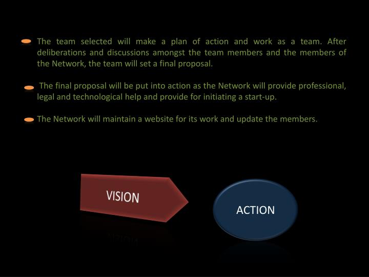 The team selected will make a plan of action and work as a team. After deliberations and discussions amongst the team members and the members of the Network, the team will set a final proposal.