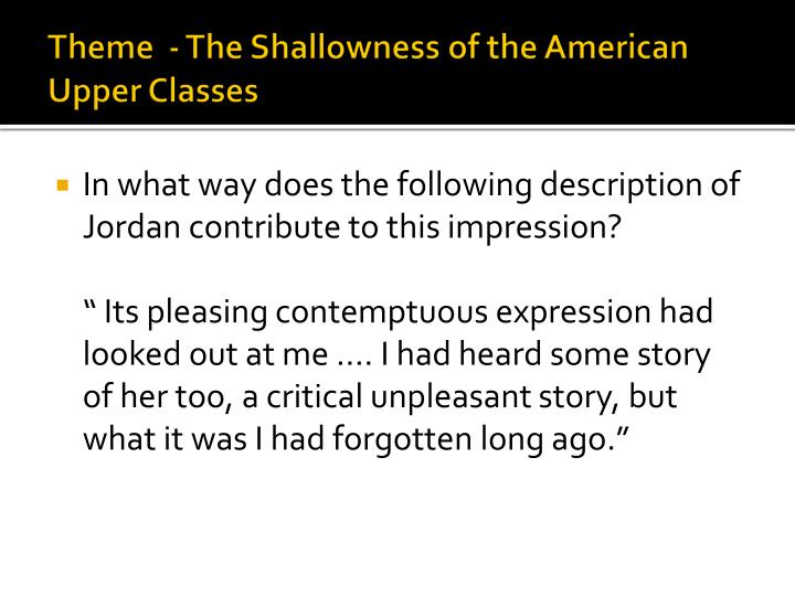 an analysis of the themes of shallowness and insincerity in the great gatsby Gatsby justifies living in it all alone by filling the house weekly with celebrated people also a symbol of gatsby's love for daisy gatsby used his new money to create a place that he thought rivaled the houses of the old money that had taken her away.
