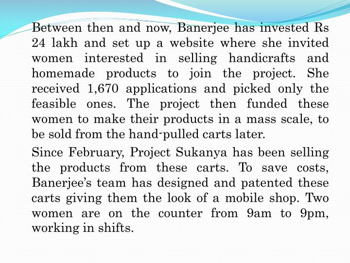 Between then and now, Banerjee has invested Rs 24 lakh and set up a website where she invited women interested in selling handicrafts and homemade products to join the project. She received 1,670 applications and picked only the feasible ones. The project then funded these women to make their products in a mass scale, to be sold from the hand-pulled carts later.