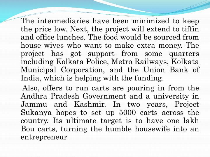 The intermediaries have been minimized to keep the price low. Next, the project will extend to tiffin and office lunches. The food would be sourced from house wives who want to make extra money. The project has got support from some quarters including Kolkata Police, Metro Railways, Kolkata Municipal Corporation, and the Union Bank of India, which is helping with the funding.