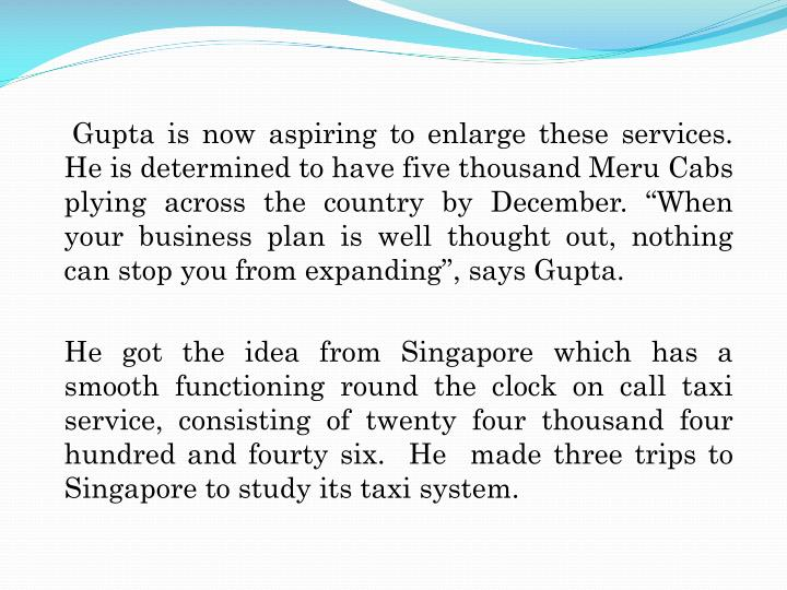 """Gupta is now aspiring to enlarge these services. He is determined to have five thousand Meru Cabs plying across the country by December. """"When your business plan is well thought out, nothing can stop you from expanding"""", says Gupta."""