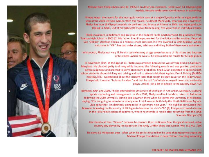 Michael Fred Phelps (born June 30, 1985) is an American swimmer. He has won 14  Olympic gold medals. He also holds seven world records in swimming.