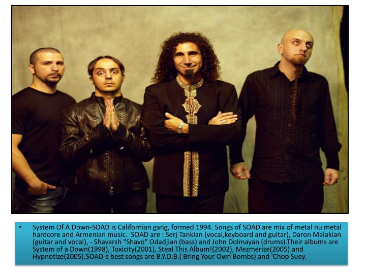 System Of A Down-SOAD is Californian gang, formed 1994. Songs of SOAD are mix of